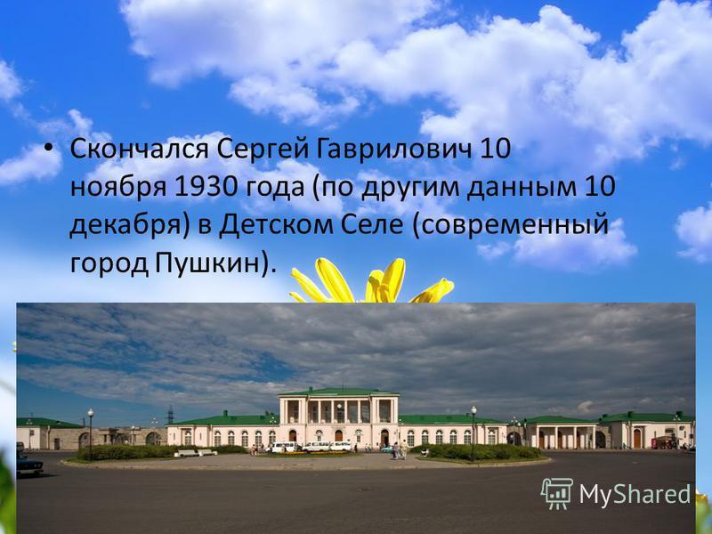Скончался Сергей Гаврилович 10 ноября 1930 года (по другим данным 10 декабря) в Детском Селе (современный город Пушкин).