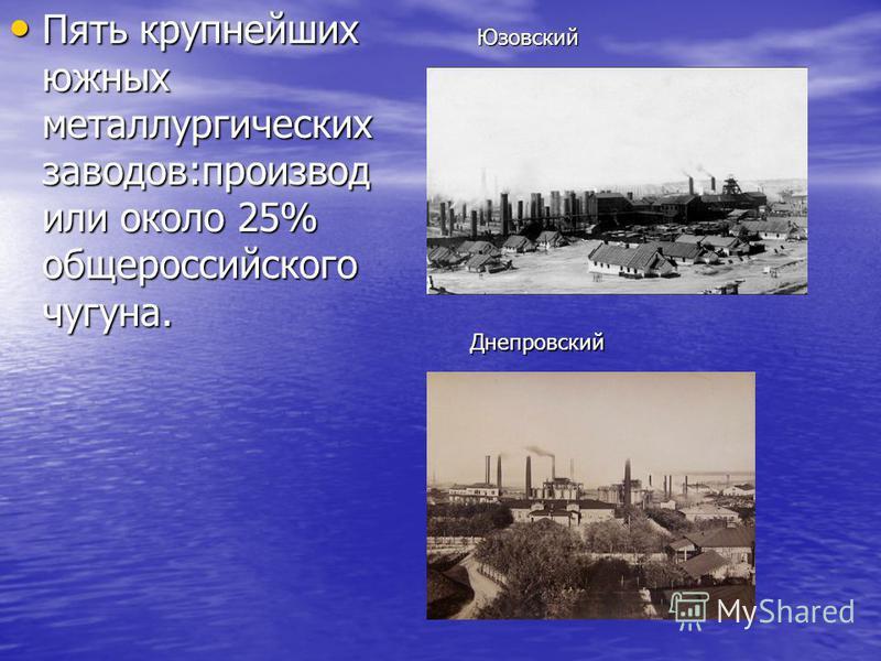 Пять крупнейших южных металлургических заводов:производили около 25% общероссийского чугуна. Пять крупнейших южных металлургических заводов:производили около 25% общероссийского чугуна.Юзовский Днепровский