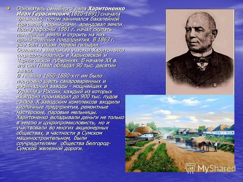 Основатель семейного дела Харитоненко Иван Герасимович(1820-1891) сначала чумаковал, потом занимался бакалейной торговлей, промыслами, арендовал земли. После реформы 1861 г. начал скупать помещичьи земли и строить на них промышленные предприятия. В 1