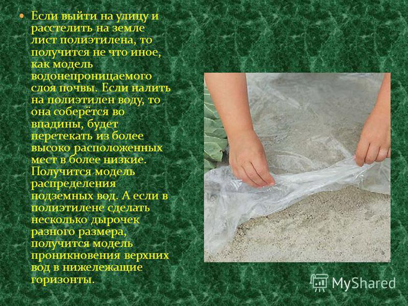 Если выйти на улицу и расстелить на земле лист полиэтилена, то получится не что иное, как модель водонепроницаемого слоя почвы. Если налить на полиэтилен воду, то она соберётся во впадины, будет перетекать из более высоко расположенных мест в более н