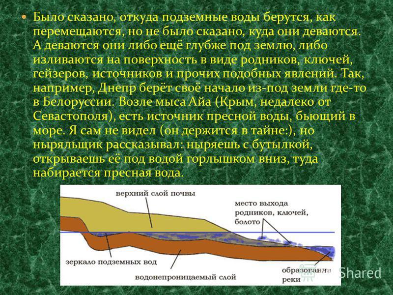 Было сказано, откуда подземные воды берутся, как перемещаются, но не было сказано, куда они деваются. А деваются они либо ещё глубже под землю, либо изливаются на поверхность в виде родников, ключей, гейзеров, источников и прочих подобных явлений. Та