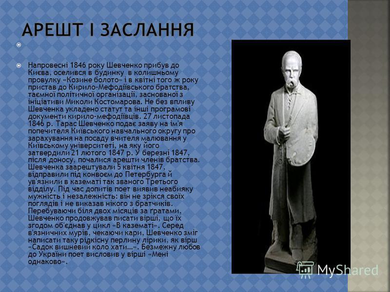 Напровесні 1846 року Шевченко прибув до Києва, оселився в будинку в колишньому провулку «Козине болото» і в квітні того ж року пристав до Кирило-Мефодіївського братства, таємної політичної організації, заснованої з ініціативи Миколи Костомарова. Не б