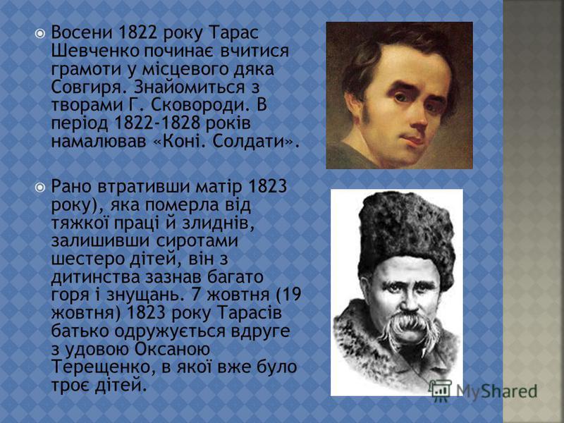 Восени 1822 року Тарас Шевченко починає вчитися грамоте у місцевого дека Совгиря. Знайомиться з дворами Г. Сковороди. В період 1822-1828 років намалював «Коні. Солдати». Рано втративши матір 1823 року), яка померла від тяжкої праці й злиднів, залешив
