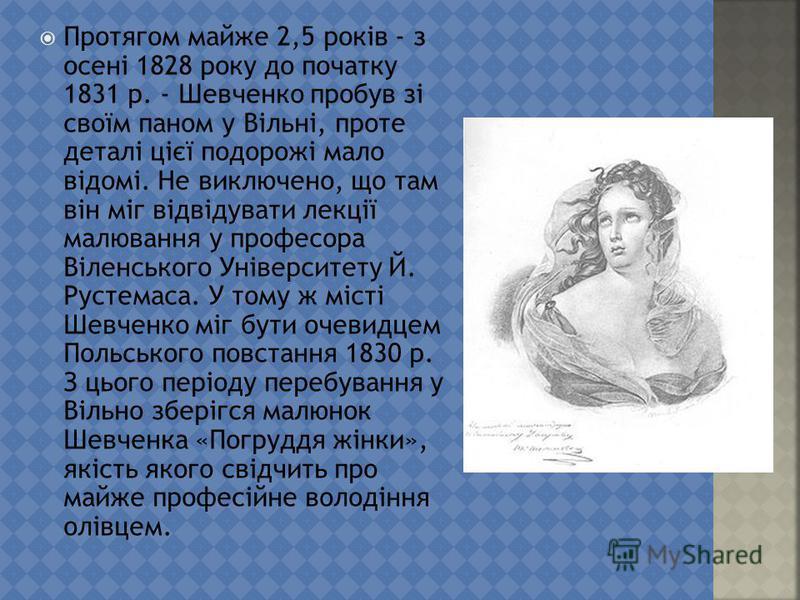 Протягом майже 2,5 років - з осені 1828 року до початку 1831 р. - Шевченко пробу в зі своїм паном у Вільні, проте деталі цієї подорожі мало відомі. Не виключено, що там він міг відвідувати лекції малювання у профессора Віленського Університету Й. Рус