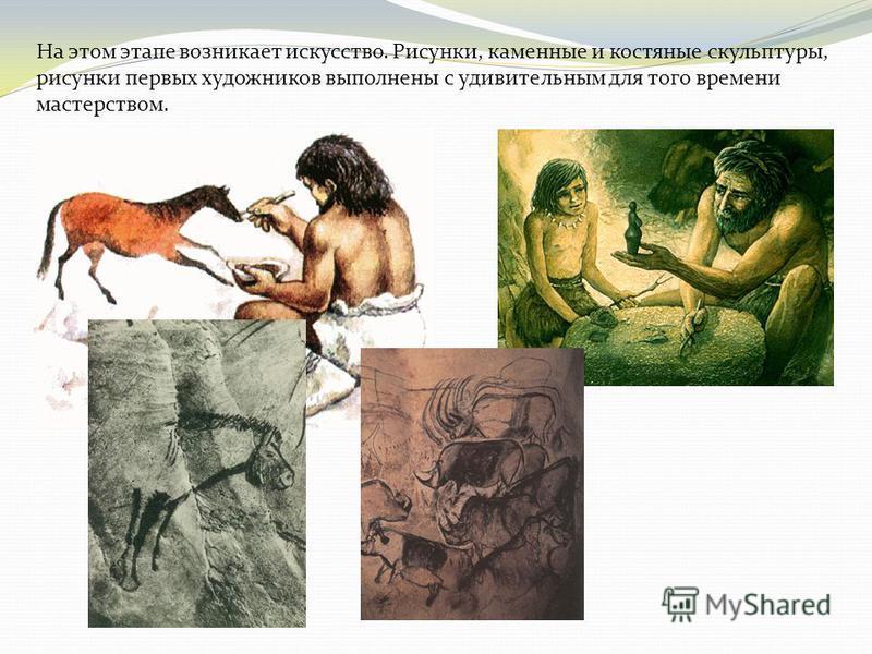 На этом этапе возникает искусство. Рисунки, каменные и костяные скульптуры, рисунки первых художников выполнены с удивительным для того времени мастерством.
