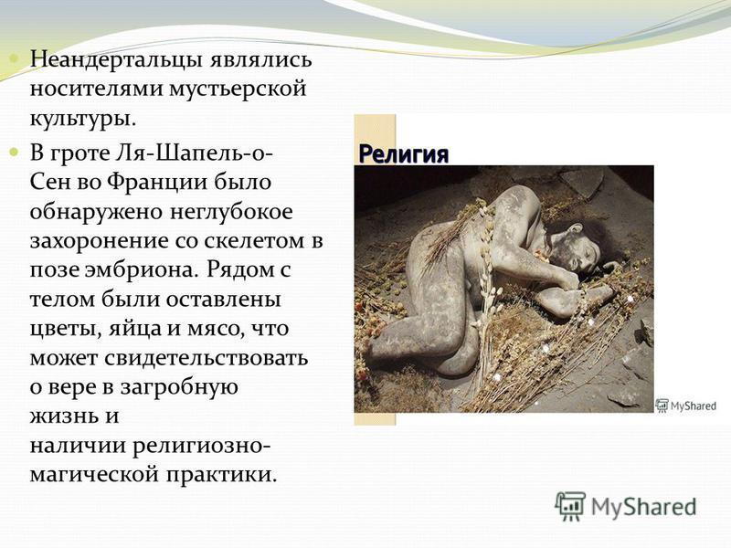 Неандертальцы являлись носителями мустьерской культуры. В гроте Ля-Шапель-о- Сен во Франции было обнаружено неглубокое захоронение со скелетом в позе эмбриона. Рядом с телом были оставлены цветы, яйца и мясо, что может свидетельствовать о вере в загр