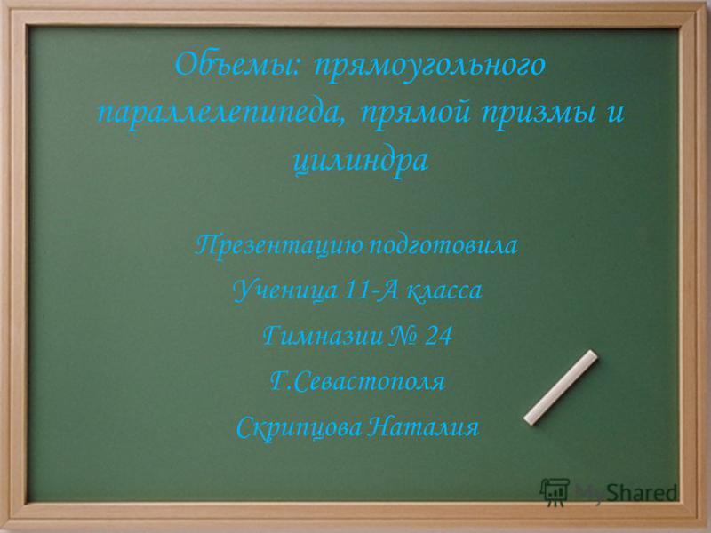 Объемы: прямоугольного параллелепипеда, прямой призмы и цилиндра Презентацию подготовила Ученица 11-А класса Гимназии 24 Г.Севастополя Скрипцова Наталия