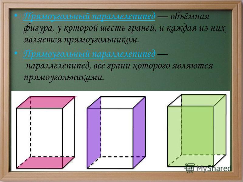 Прямоугольный параллелепипед объёмная фигура, у которой шесть граней, и каждая из них является прямоугольником. Прямоугольный параллелепипед параллелепипед, все грани которого являются прямоугольниками.