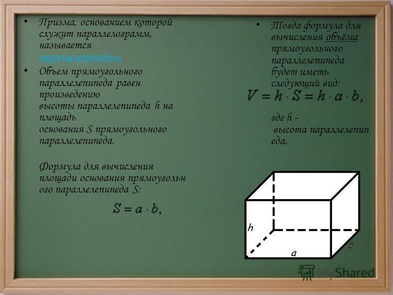 Призма, основанием которой служит параллелограмм, называется параллелепипедом. Объем прямоугольного параллелепипеда равен произведению высоты параллелепипеда h на площадь основания S прямоугольного параллелепипеда. Формула для вычисления площади осно