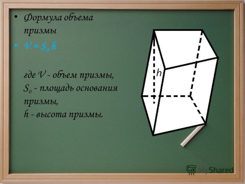 Формула объема призмы V = S o h где V - объем призмы, S o - площадь основания призмы, h - высота призмы.
