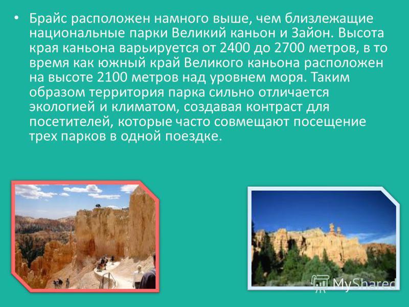 Брайс расположен намного выше, чем близлежащие национальные парки Великий каньон и Зайон. Высота края каньона варьируется от 2400 до 2700 метров, в то время как южный край Великого каньона расположен на высоте 2100 метров над уровнем моря. Таким обра
