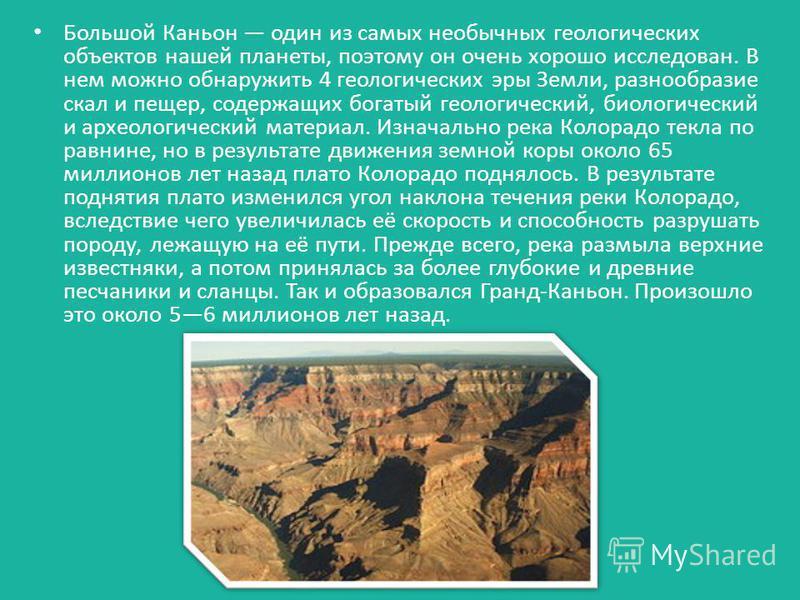 Большой Каньон один из самых необычных геологических объектов нашей планеты, поэтому он очень хорошо исследован. В нем можно обнаружить 4 геологических эры Земли, разнообразие скал и пещер, содержащих богатый геологический, биологический и археологич