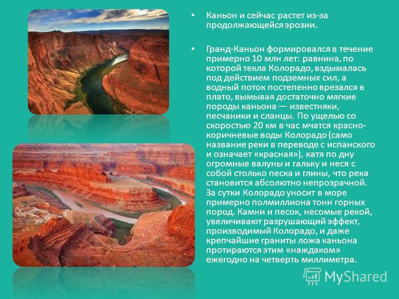 Каньон и сейчас растет из-за продолжающейся эрозии. Гранд-Каньон формировался в течение примерно 10 млн лет: равнина, по которой текла Колорадо, вздымалась под действием подземных сил, а водный поток постепенно врезался в плато, вымывая достаточно мя