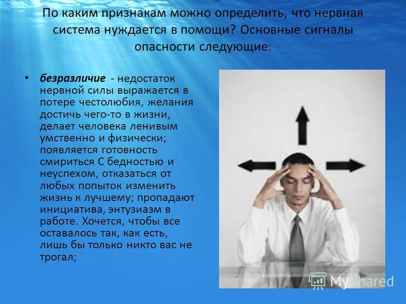 По каким признакам можно определить, что нервная система нуждается в помощи? Основные сигналы опасности следующие: безразличие - недостаток нервной силы выражается в потере честолюбия, желания достичь чего-то в жизни, делает человека ленивым умственн