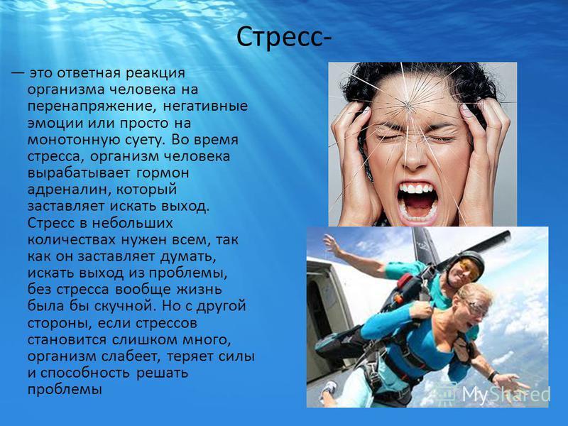 Стресс- это ответная реакция организма человека на перенапряжение, негативные эмоции или просто на монотонную суету. Во время стресса, организм человека вырабатывает гормон адреналин, который заставляет искать выход. Стресс в небольших количествах ну