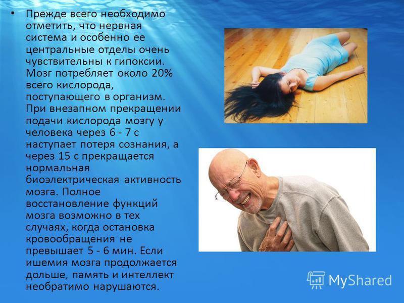 Прежде всего необходимо отметить, что нервная система и особенно ее центральные отделы очень чувствительны к гипоксии. Мозг потребляет около 20% всего кислорода, поступающего в организм. При внезапном прекращении подачи кислорода мозгу у человека чер