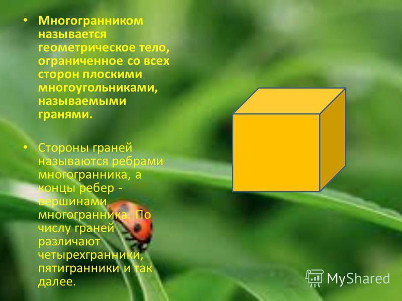 Многогранником называется геометрическое тело, ограниченное со всех сторон плоскими многоугольниками, называемыми гранями. Стороны граней называются ребрами многогранника, а концы ребер - вершинами многогранника. По числу граней различают четырехгран