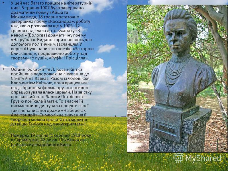У цей час багато працює на літературній ниві. 5 травня 1907 було завершено драматичку поему «Айша та Мохаммед», 18 травня остаточно завершила поему «Кассандра», роботу над якою розпочала ще у 1903. 12 травня надіслала до альманаху «З неволі» (Вологда