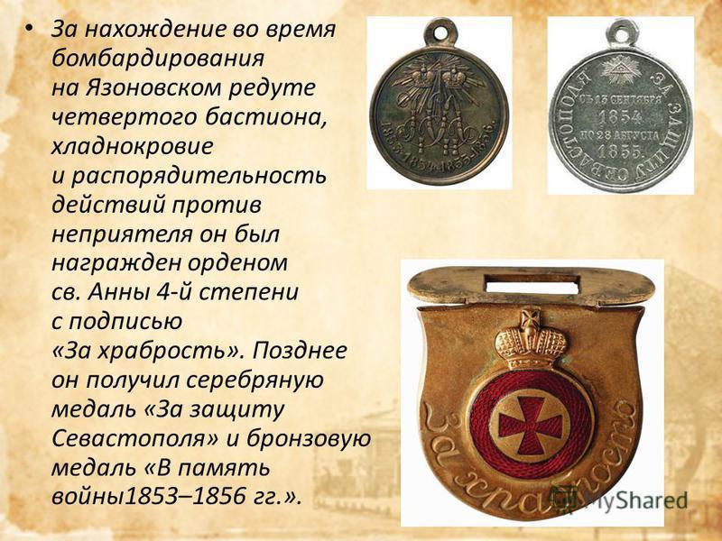 За нахождение во время бомбардирования на Язоновском редуте четвертого бастиона, хладнокровие и распорядительность действий против неприятеля он был награжден орденом св. Анны 4-й степени с подписью «За храбрость». Позднее он получил серебряную медал
