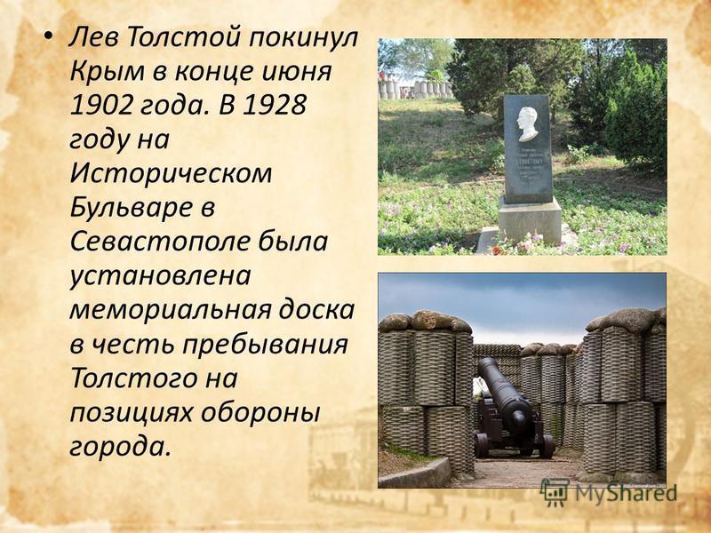 Лев Толстой покинул Крым в конце июня 1902 года. В 1928 году на Историческом Бульваре в Севастополе была установлена мемориальная доска в честь пребывания Толстого на позициях обороны города.