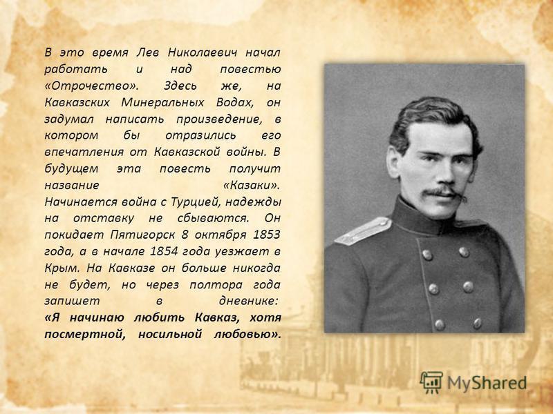 В это время Лев Николаевич начал работать и над повестью «Отрочество». Здесь же, на Кавказских Минеральных Водах, он задумал написать произведение, в котором бы отразились его впечатления от Кавказской войны. В будущем эта повесть получит название «К