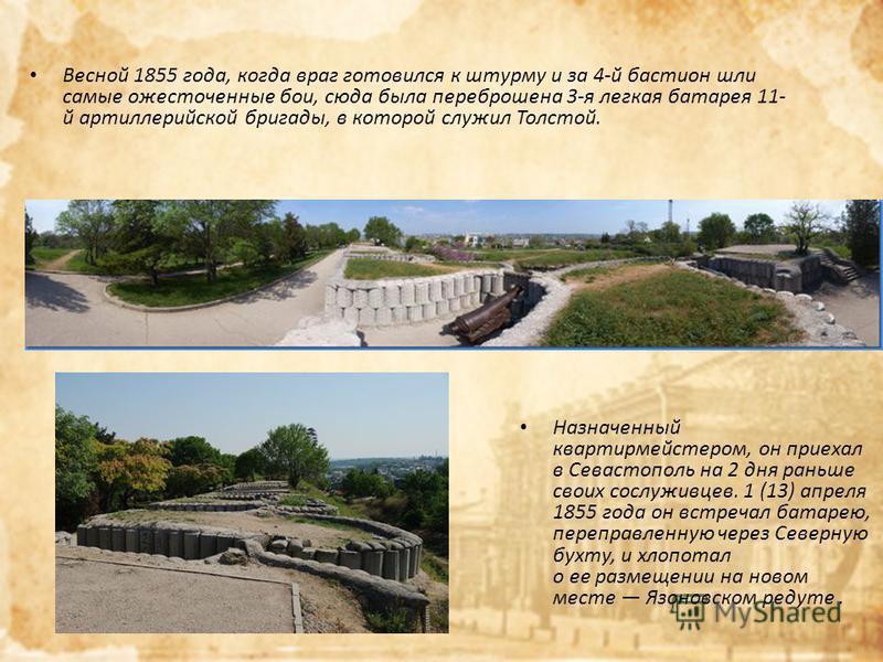 Весной 1855 года, когда враг готовился к штурму и за 4-й бастион шли самые ожесточенные бои, сюда была переброшена 3-я легкая батарея 11- й артиллерийской бригады, в которой служил Толстой. Назначенный квартирмейстером, он приехал в Севастополь на 2