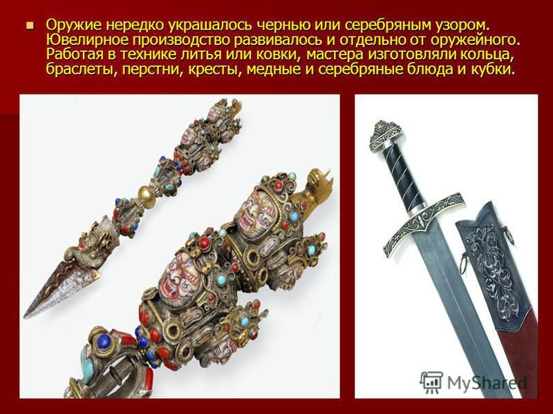 Оружие нередко украшалось чернью или серебряным узором. Ювелирное производство развивалось и отдельно от оружейного. Работая в технике литья или ковки, мастера изготовляли кольца, браслеты, перстни, кресты, медные и серебряные блюда и кубки. Оружие н