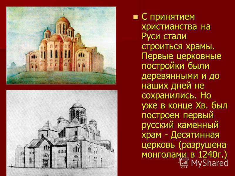 С принятием христианства на Руси стали строиться храмы. Первые церковные постройки были деревянными и до наших дней не сохранились. Но уже в конце Xв. был построен первый русский каменный храм - Десятинная церковь (разрушена монголами в 1240 г.) С пр