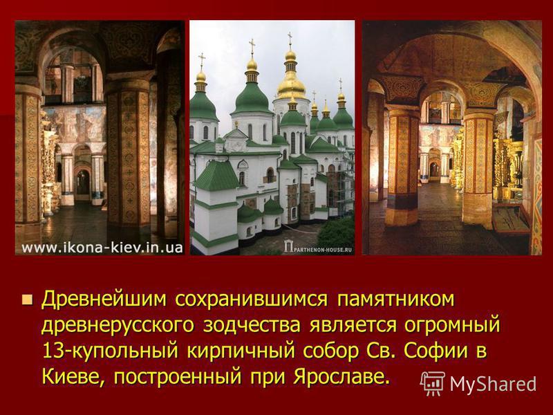Древнейшим сохранившимся памятником древнерусского зодчества является огромный 13-купольный кирпичный собор Св. Софии в Киеве, построенный при Ярославе. Древнейшим сохранившимся памятником древнерусского зодчества является огромный 13-купольный кирпи