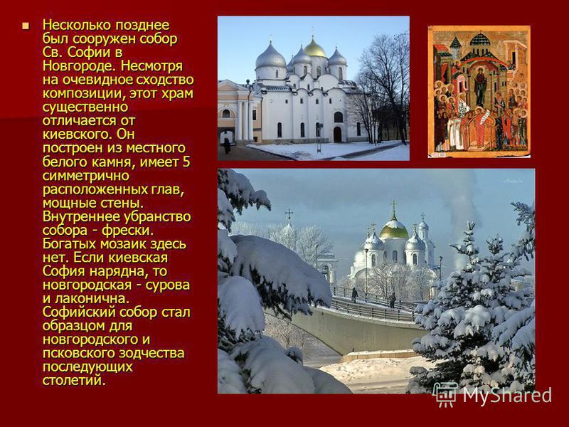 Несколько позднее был сооружен собор Св. Софии в Новгороде. Несмотря на очевидное сходство композиции, этот храм существенно отличается от киевского. Он построен из местного белого камня, имеет 5 симметрично расположенных глав, мощные стены. Внутренн