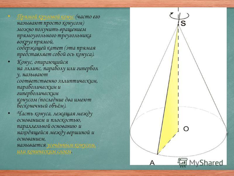 Прямой круговой конус (часто его называют просто конусом) можно получить вращением прямоугольного треугольника вокруг прямой, содержащей катет (эта прямая представляет собой ось конуса). Конус, опирающийся на эллипс, параболу или гипербол у, называют