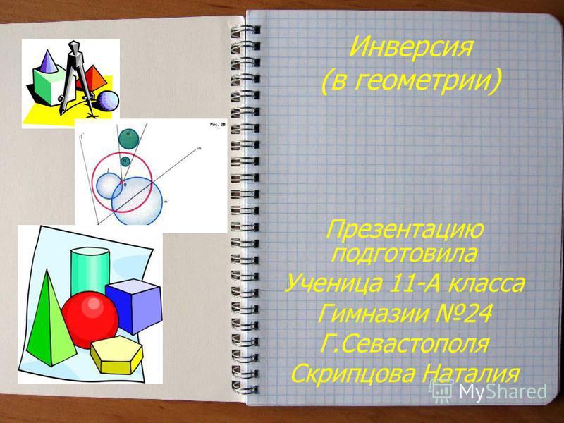 Инверсия (в геометрии) Презентацию подготовила Ученица 11-А класса Гимназии 24 Г.Севастополя Скрипцова Наталия