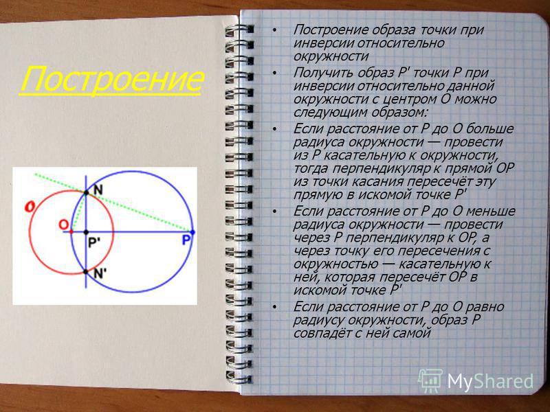 Построение Построение образа точки при инверсии относительно окружности Получить образ P' точки P при инверсии относительно данной окружности с центром O можно следующим образом: Если расстояние от P до O больше радиуса окружности провести из P касат
