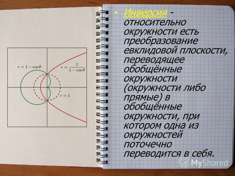 Инверсия - относительно окружности есть преобразование евклидовой плоскости, переводящее обобщённые окружности (окружности либо прямые) в обобщённые окружности, при котором одна из окружностей поточечнойй переводится в себя.