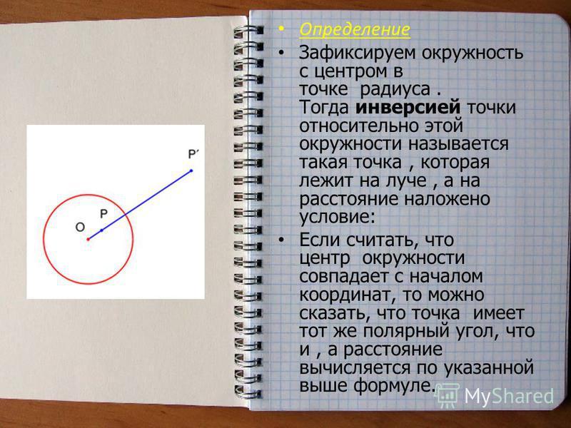 Определение Зафиксируем окружность с центром в точке радиуса. Тогда инверсией точки относительно этой окружности называется такая точка, которая лежит на луче, а на расстояние наложено условие: Если считать, что центр окружности совпадает с началом к