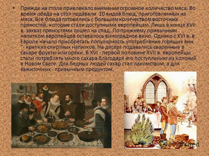 Прежде на столе привлекало внимание огромное количество мяса. Во время обеда на стол подавали 10 видов блюд, приготовленных из мяса. Все блюда готовились с большим количеством восточных пряностей, которые стали доступными европейцам. Лишь в конце XVI
