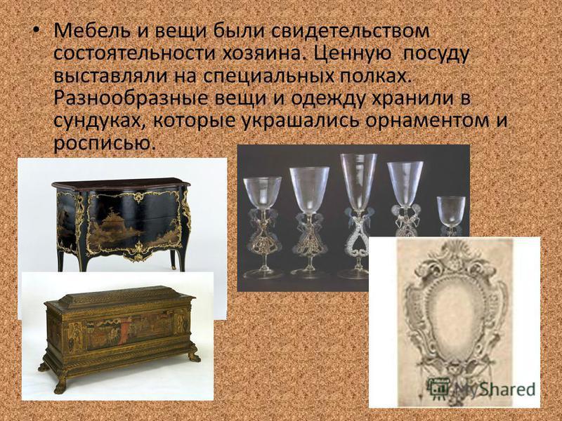 Мебель и вещи были свидетельством состоятельности хозяина. Ценную посуду выставляли на специальных полках. Разнообразные вещи и одежду хранили в сундуках, которые украшались орнаментом и росписью.