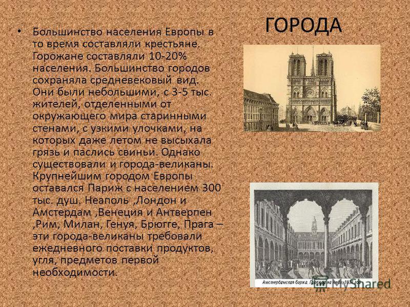 ГОРОДА Большинство населения Европы в то время составляли крестьяне. Горожане составляли 10-20% населения. Большинство городов сохраняла средневековый вид. Они были небольшими, с 3-5 тыс. жителей, отделенными от окружающего мира старинными стенами, с