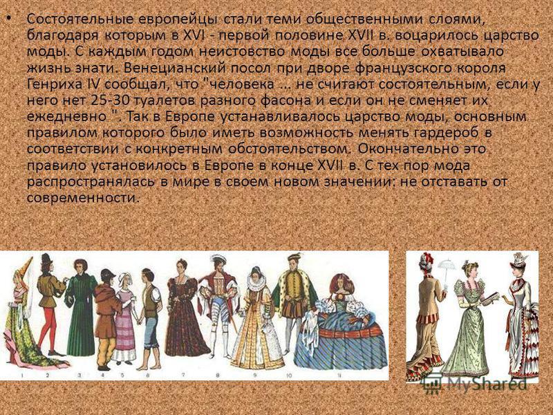 Состоятельные европейцы стали теми общественными слоями, благодаря которым в XVI - первой половине XVII в. воцарилось царство моды. С каждым годом неистовство моды все больше охватывало жизнь знати. Венецианский посол при дворе французского короля Ге