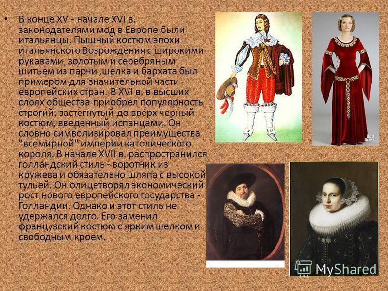 В конце XV - начале XVI в. законодателями мод в Европе были итальянцы. Пышный костюм эпохи итальянского Возрождения с широкими рукавами, золотым и серебряным шитьем из парчи,шелка и бархата был примером для значительной части европейских стран. В XVI