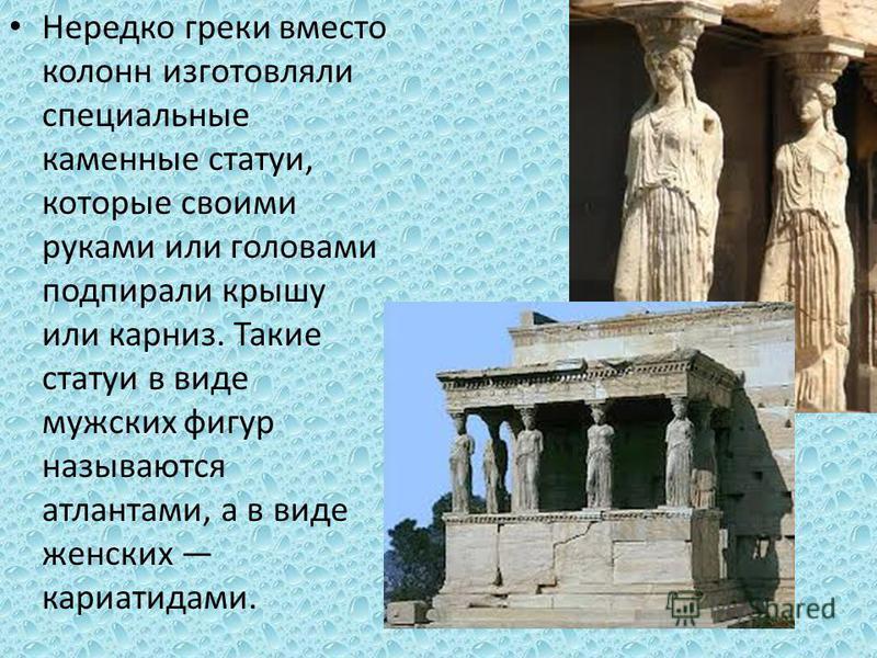 Нередко греки вместо колонн изготовляли специальные каменные статуи, которые своими руками или головами подпирали крышу или карниз. Такие статуи в виде мужских фигур называются атлантами, а в виде женских кариатидами.