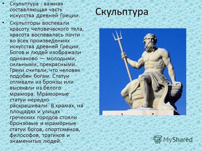 Скульптура Скульптура - важная составляющая часть искусства древней Греции. Скульпторы воспевали красоту человеческого тела, красота воспевалась почти во всех произведениях искусства древней Греции. Богов и людей изображали одинаково молодыми, сильны