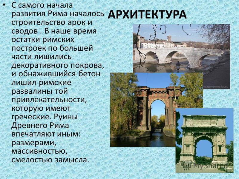 АРХИТЕКТУРА С самого начала развития Рима началось строительство арок и сводов. В наше время остатки римских построек по большей части лишились декоративного покрова, и обнажившийся бетон лишил римские развалины той привлекательности, которую имеют г