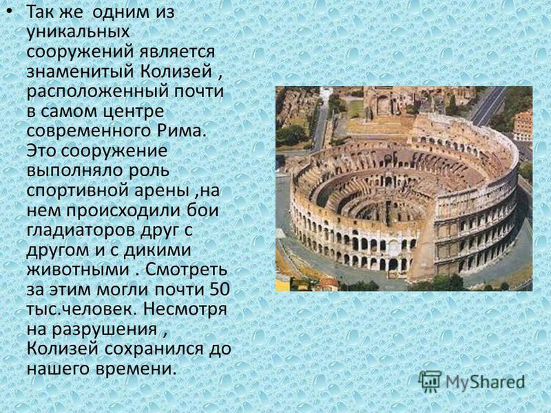 Так же одним из уникальных сооружений является знаменитый Колизей, расположенный почти в самом центре современного Рима. Это сооружение выполняло роль спортивной арены,на нем происходили бои гладиаторов друг с другом и с дикими животными. Смотреть за