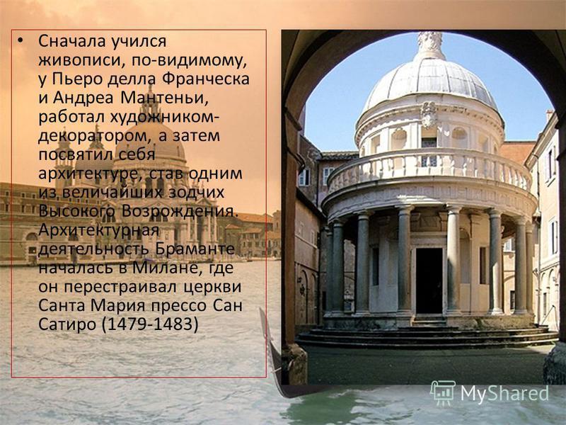 Сначала учился живописи, по-видимому, у Пьеро делла Франческа и Андреа Мантеньи, работал художником- декоратором, а затем посвятил себя архитектуре, став одним из величайших зодчих Высокого Возрождения. Архитектурная деятельность Браманте началась в