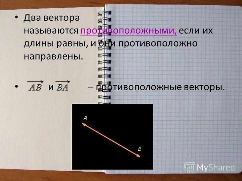 Два вектора называются противоположными, если их длины равны, и они противоположно направлены. и – противоположные векторы.