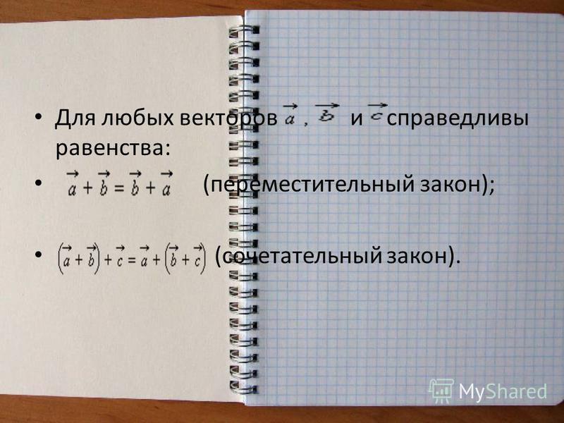 Для любых векторов и справедливы равенства: (переместительный закон); (сочетательный закон).