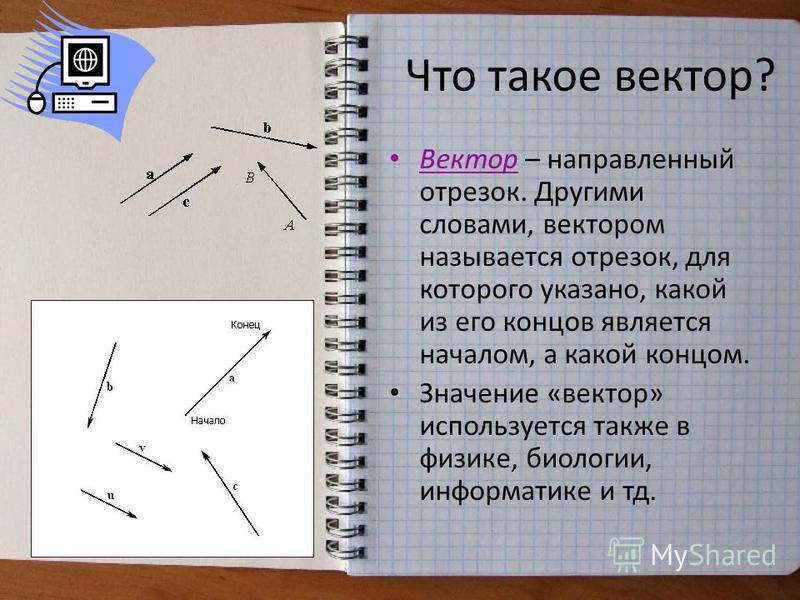 Что такое вектор? Вектор – направленный отрезок. Другими словами, вектором называется отрезок, для которого указано, какой из его концов является началом, а какой концом. Значение «вектор» используется также в физике, биологии, информатике и тд.