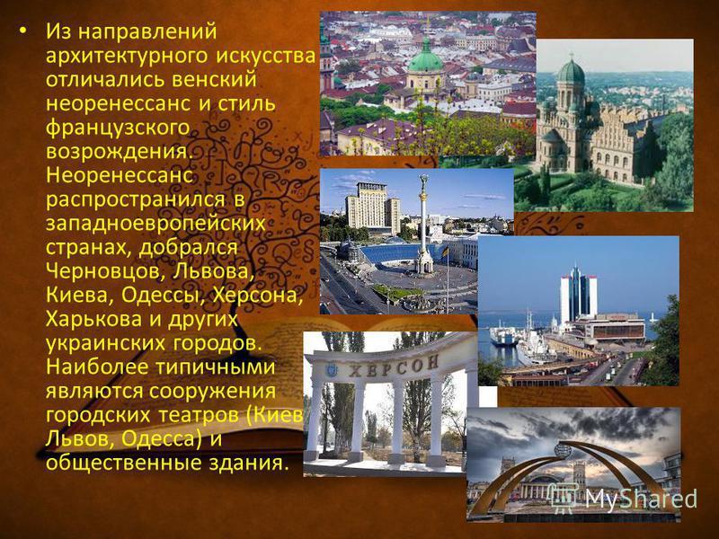 Из направлений архитектурного искусства отличались венский неоренессанс и стиль французского возрождения. Неоренессанс распространился в западноевропейских странах, добрался Черновцов, Львова, Киева, Одессы, Херсона, Харькова и других украинских горо