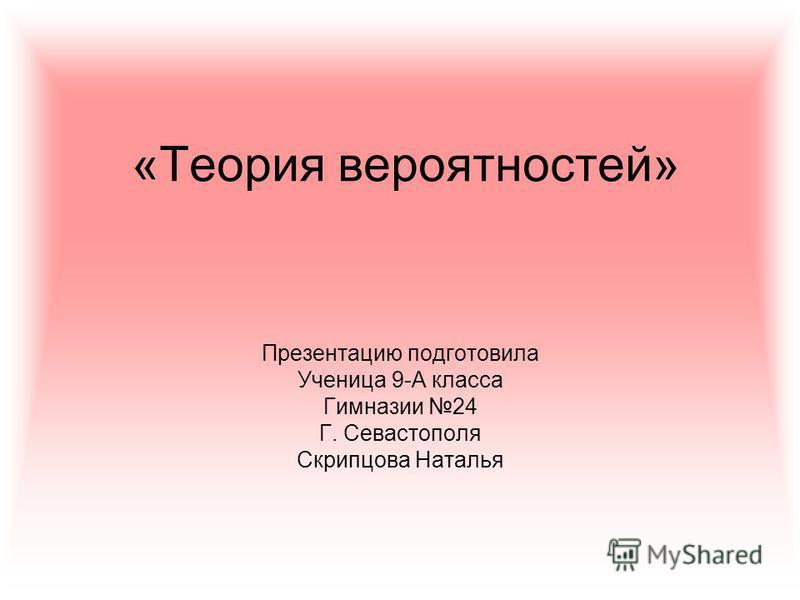 «Теория вереятностей» Презентацию подготовила Ученица 9-А класса Гимназии 24 Г. Севастополя Скрипцова Наталья